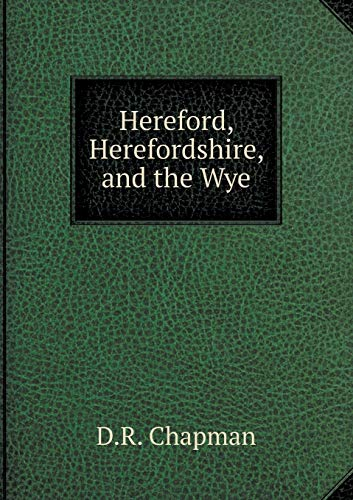 Hereford, Herefordshire, and the Wye: D R Chapman