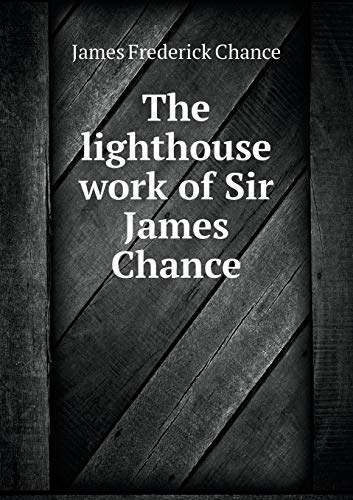 The lighthouse work of Sir James Chance (Paperback)