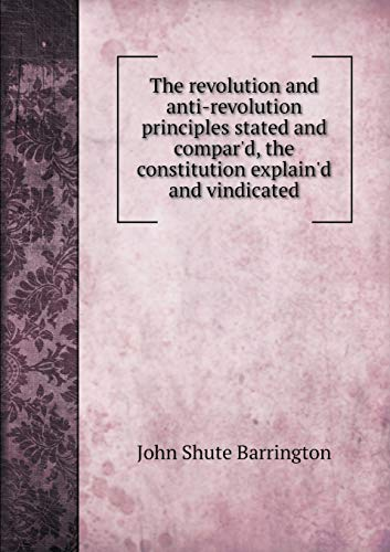 9785518842687: The revolution and anti-revolution principles stated and compar'd, the constitution explain'd and vindicated