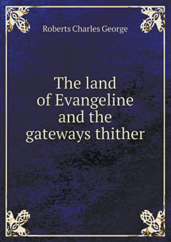 The Land of Evangeline and the Gateways: Charles G Roberts
