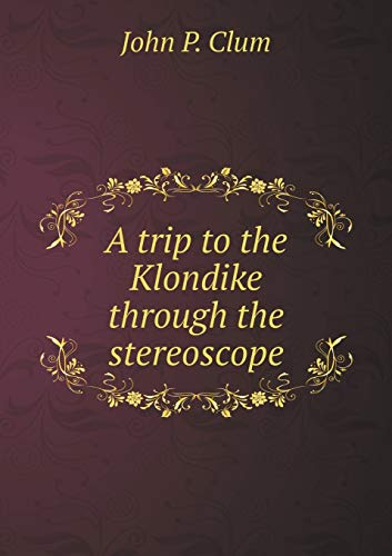 A trip to the Klondike through the: P. Clum John