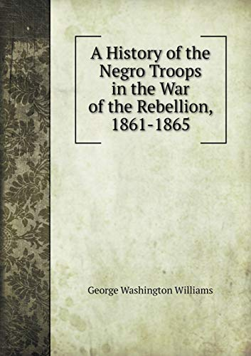 9785518912939: A History of the Negro Troops in the War of the Rebellion, 1861-1865