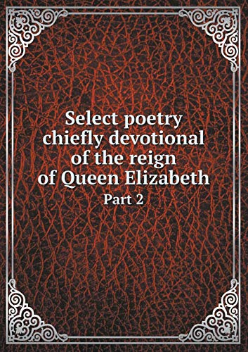 Select poetry chiefly devotional of the reign of Queen Elizabeth Part 2: Edward Farr