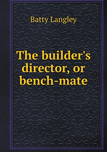 The builder s director, or bench-mate (Paperback): Langley Batty