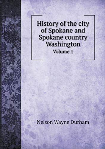 History of the city of Spokane and Spokane country Washington Volume 1: Durham, Nelson Wayne