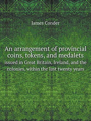 An arrangement of provincial coins, tokens, and medalets: issued in Great Britain, Ireland, and the...