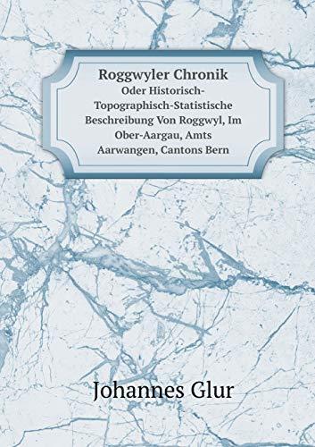 Roggwyler Chronik: Oder Historisch-Topographisch-Statistische Beschreibung Von Roggwyl,: Glur Johannes