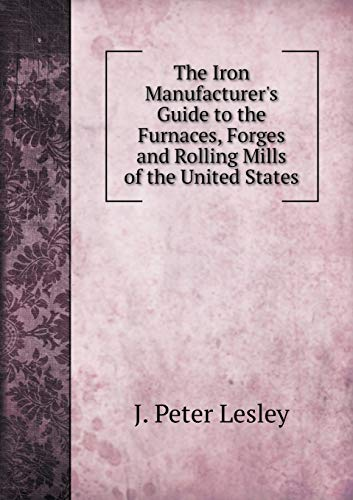 9785519079303: The Iron Manufacturer's Guide to the Furnaces, Forges and Rolling Mills of the United States