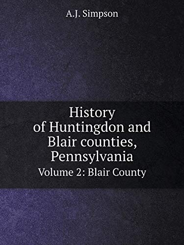 History of Huntingdon and Blair Counties, Pennsylvania: A J Simpson