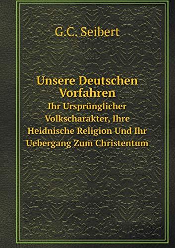 Unsere Deutschen Vorfahren Ihr Ursprunglicher Volkscharakter, Ihre: G C Seibert