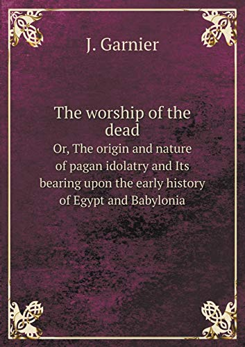 9785519307550: The Worship of the Dead Or, the Origin and Nature of Pagan Idolatry and Its Bearing Upon the Early History of Egypt and Babylonia
