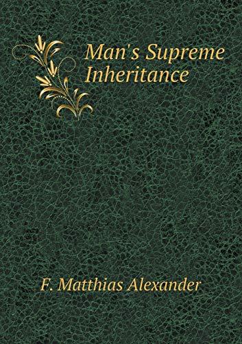 Man s Supreme Inheritance (Paperback): Matthias Alexander F.