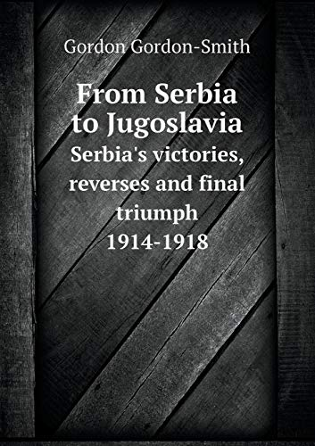 9785519466608: From Serbia to Jugoslavia Serbia's victories, reverses and final triumph 1914-1918
