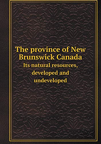 9785519473408: The province of New Brunswick Canada Its natural resources, developed and undeveloped