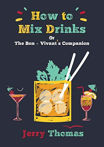 How to Mix Drinks Or, the Bon-Vivant's: Dr Jerry Thomas,