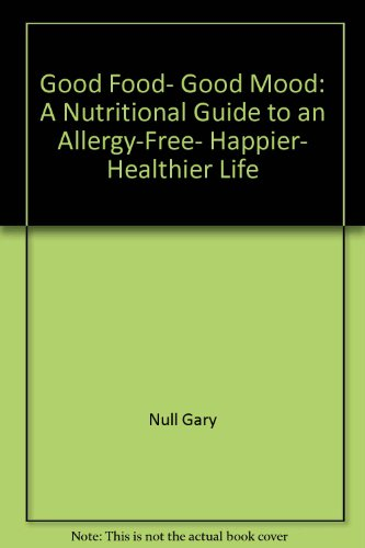 Good Food, Good Mood: A Nutritional Guide to an Allergy-Free, Happier, Healthier Life: Gary Null