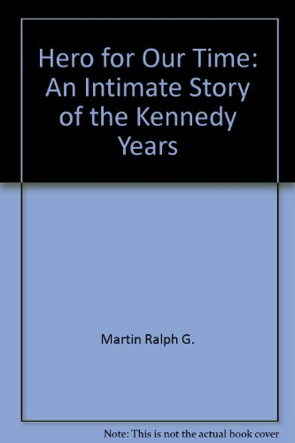 Hero for Our Time: An Intimate Story of the Kennedy Years: Martin, Ralph G.