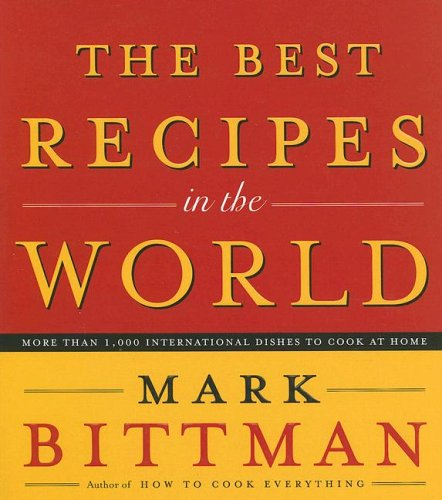 The Best Recipes in the World: More Than 1,000 International Dishes to Cook at Home: Bittman, Mark