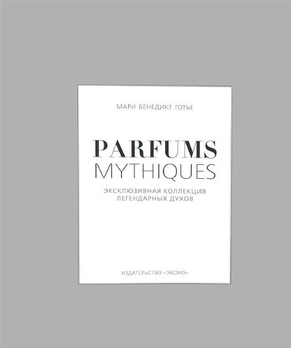 9785699651580: Parfums mythiques. Eksklyuzivnaya kollektsiya legendarnyh duhov (v superoblozhke)