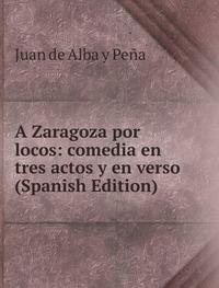 9785874421663: A Zaragoza Por Locos Comedia En Tres Ac