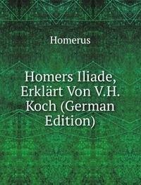 Homers Iliade Erklã¤rt Von V.H. Koch Ge (5876381713) by Homerus