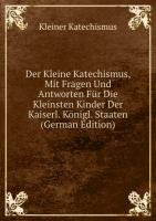 9785876606358: Der Kleine Katechismus, Mit Fragen Und Antworten Für Die Kleinsten Kinder Der Kaiserl. Königl. Staaten (German Edition)
