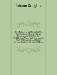 9785878130844: Dr. Johannes Stieglitz: Ueber Das Zusammensein Der Aerzte Am Krankenbette Und Über Ihre Verhältnisse Unter Sich Überhaupt : Nach Abänderung . Ärztlichen Vereine Deütschl (German Edition)