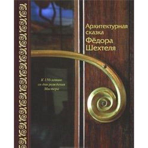 Arkhitekturnaia skazka Fedora Shekhtelia : k 150-letiiu so dnia rozhdeniia Mastera: Kalmykova, V. N.