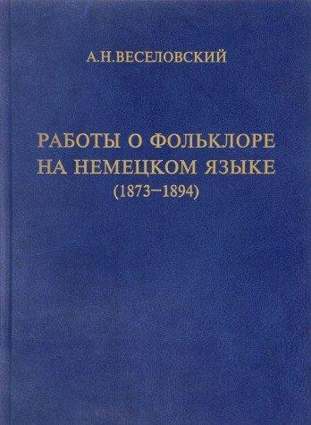 Raboty o folklore na nemetskom iazyke ( 1873 - 1894 ).- (text in russian): Veselovkii, A. N.