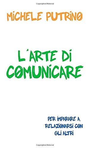 L'Arte di Comunicare: Per imparare a relazionarsi: Putrino, Michele