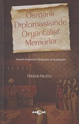 Osmanli Diplomasisinde Oryantalist Memurlar - Osmanli Belgeleriyle: Polatci, Türkan