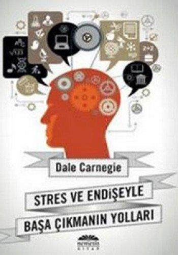 Stres ve Endiseyle Basa Cikmanin Yollari: Dale Carnegie; Donna Carnegie