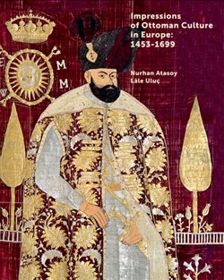 Impressions of Ottoman culture in Europe: 1453-1699.: NURHAN ATASOY, LALE