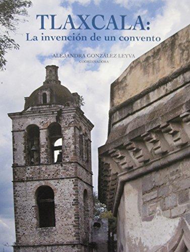 Tlaxcala : la invencion de un convento: Alejandra Gonzalez Leyva, Claudia Ivette Lopez Ochoa, ...