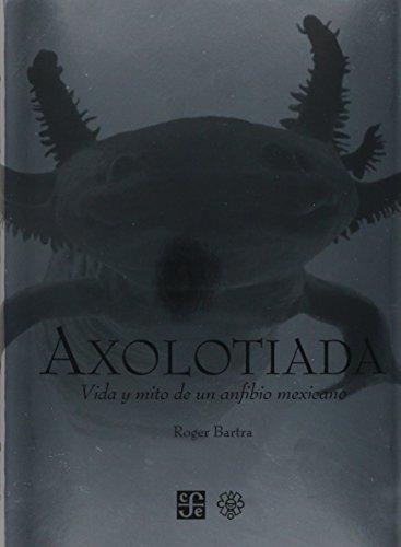 Axolotiada. Vida y mito de un anfibio: Gerardo Villadelángel Viñas,