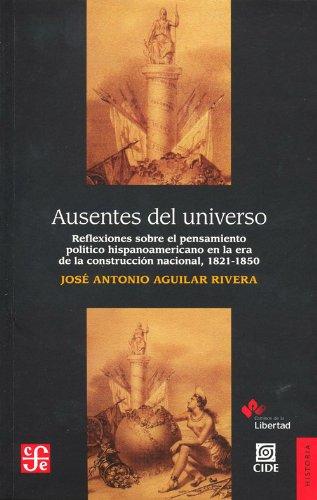 9786071609762: Ausentes del universo. Reflexiones sobre el pensamiento politico hispanoamericano en la era de la costruccion nacional, 1821-1850 (Historia) (Spanish Edition)
