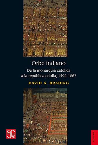 Orbe indiano: De la monarquía católica a la república criolla, 1492-1867: ...