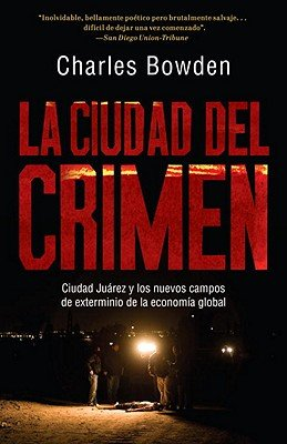 Ciudad del crimen / Murder City: Ciudad Juarez y los nuevos campos de exterminio de la economia global / Ciudad Juarez and the Global Economy's New Killing Fields (Spanish Edition) (6073101341) by Bowden, Charles