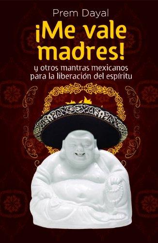 Me Vale Madres!: Mantras Mexicanos Para la Libreacion del Espiritu (Spanish Edition): Dayal, Prem
