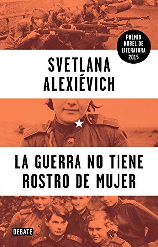 La Guerra No Tiene Rostro de Mujer (War's Unwomanly Face): Alexievich, Svetlana