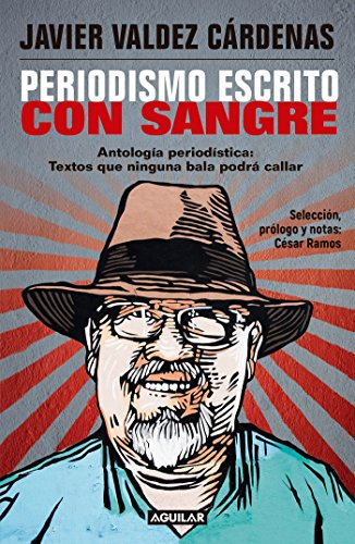 Periodismo Escrito Con Sangre. Antologaa Periodastica: Textos: Valdez Cardenas, Javier