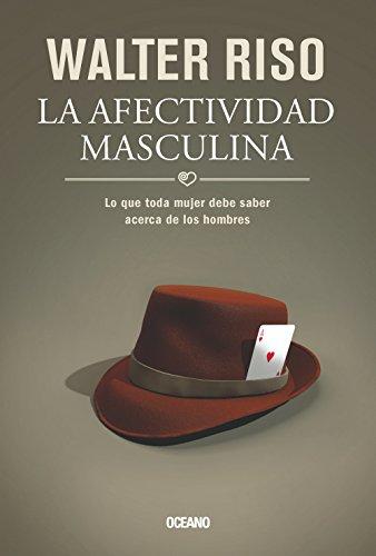 9786074007701: La afectividad masculina: Lo que toda mujer debe saber acerca de los hombres (Biblioteca Walter Riso) (Spanish Edition)