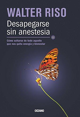 9786074008470: Desapegarse sin anestesia: Cómo soltarse de todo aquello que nos quita energía y bienestar (Biblioteca Walter Riso) (Spanish Edition)