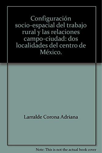 Configuración socio-espacial del trabajo rural y las: Larralde Corona, Adriana