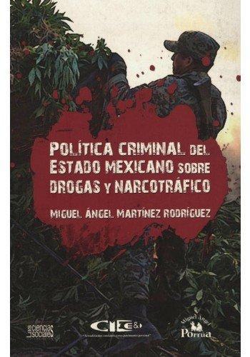 Política criminal del Estado mexicano sobre drogas y narcotráfico: Martínez Rodríguez...