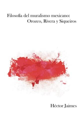 FILOSOFÍA DEL MURALISMO MEXICANO: OROZCO, RIVERA Y: Jaimes, Héctor