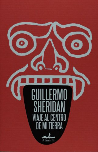 Viaje al centro de mi tierra (Spanish Edition): Guillermo Sheridan