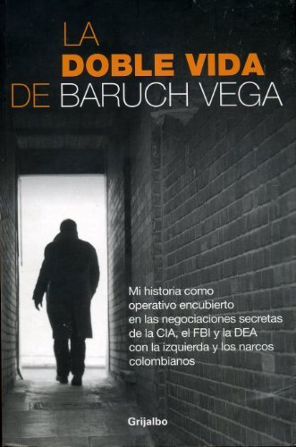 9786074298932: La doble vida de Baruch Vega / The Double Life of Baruch Vega: Mi historia como operativo encubierto en las negociaciones secretas de la CIA, el FBI y ... the DEA With the Left... (Spanish Edition)