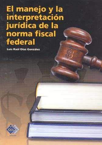 9786074401127: El Manejo y La Interpretacion Juridica de La Norma Fiscal Federal