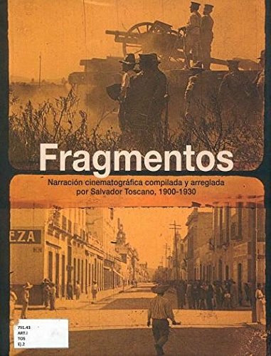 Fragmentos: Narracion Cinematografica Compilada Y Arreglada Por Salvador Toscano 1900-1930: Toscano...